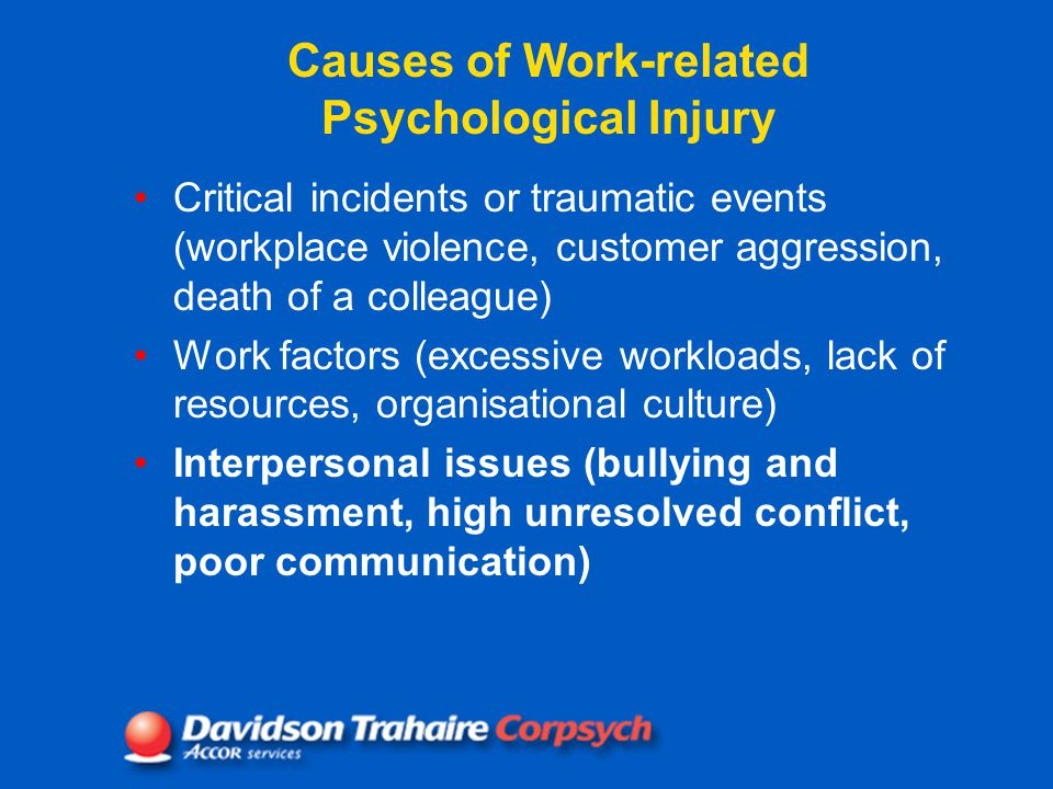 Causes of Work-related Psychological Injury Critical incidents or traumatic events (workplace violence, customer aggression, death of a colleague) Work factors (excessive workloads, lack of resources, organisational culture) Interpersonal issues (bullying and harassment, high unresolved conflict, poor communication)