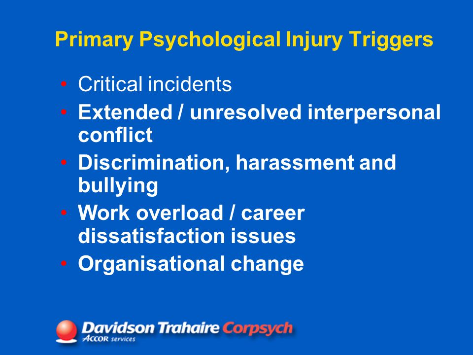Primary Psychological Injury Triggers Critical incidents Extended / unresolved interpersonal conflict Discrimination, harassment and bullying Work overload / career dissatisfaction issues Organisational change