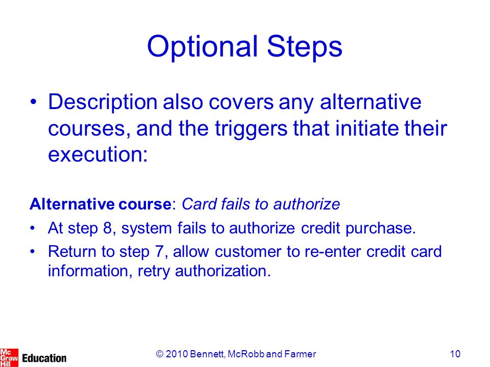 10© 2010 Bennett, McRobb and Farmer Optional Steps Description also covers any alternative courses, and the triggers that initiate their execution: Alternative course: Card fails to authorize At step 8, system fails to authorize credit purchase.