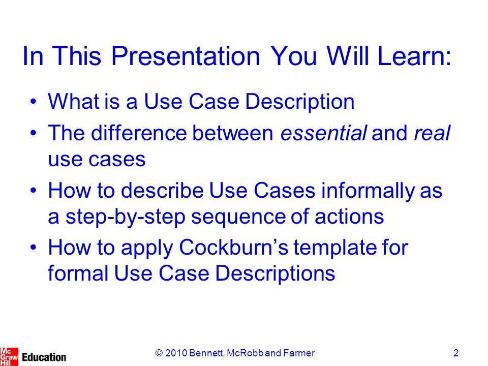 2© 2010 Bennett, McRobb and Farmer In This Presentation You Will Learn: What is a Use Case Description The difference between essential and real use cases How to describe Use Cases informally as a step-by-step sequence of actions How to apply Cockburn's template for formal Use Case Descriptions