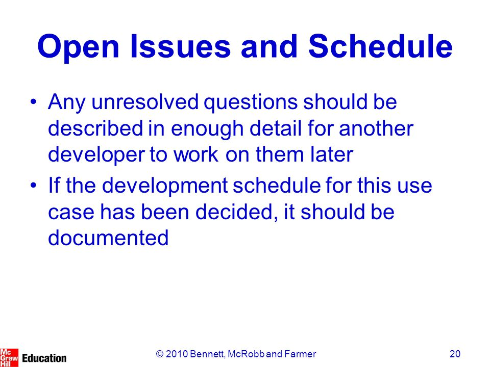 20© 2010 Bennett, McRobb and Farmer Open Issues and Schedule Any unresolved questions should be described in enough detail for another developer to work on them later If the development schedule for this use case has been decided, it should be documented
