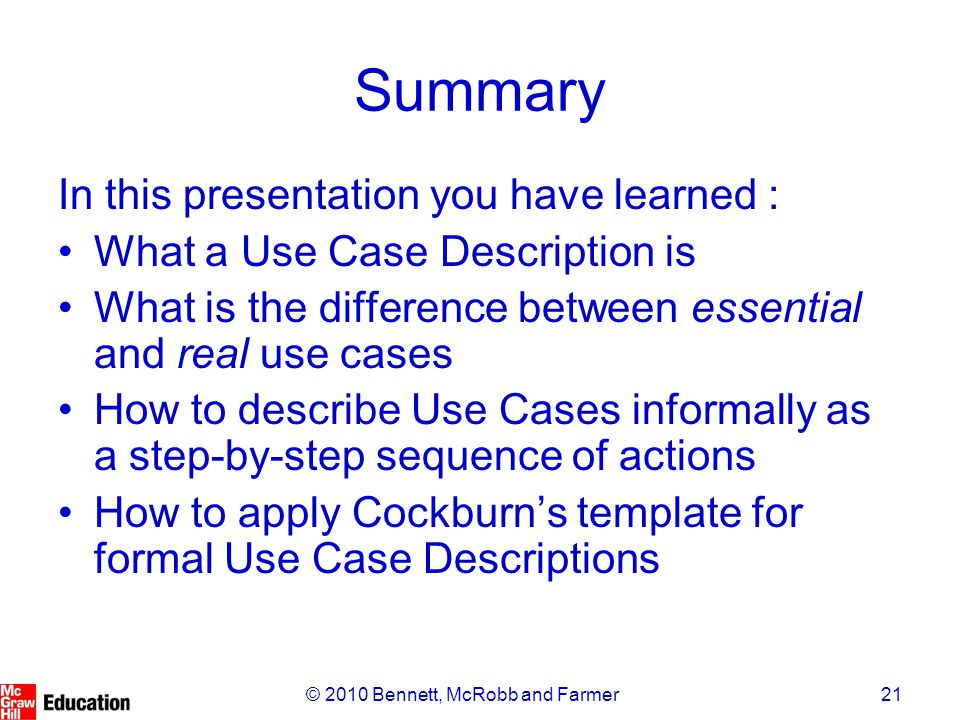 21© 2010 Bennett, McRobb and Farmer Summary In this presentation you have learned : What a Use Case Description is What is the difference between essential and real use cases How to describe Use Cases informally as a step-by-step sequence of actions How to apply Cockburn's template for formal Use Case Descriptions