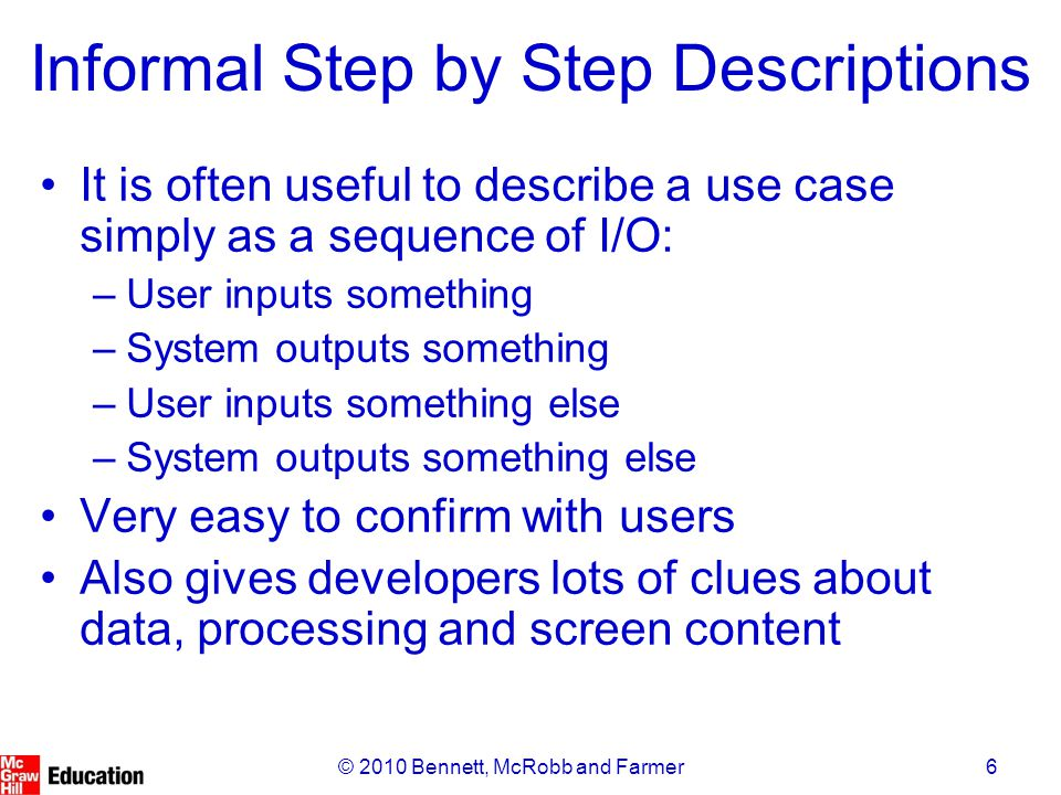 6© 2010 Bennett, McRobb and Farmer Informal Step by Step Descriptions It is often useful to describe a use case simply as a sequence of I/O: –User inputs something –System outputs something –User inputs something else –System outputs something else Very easy to confirm with users Also gives developers lots of clues about data, processing and screen content
