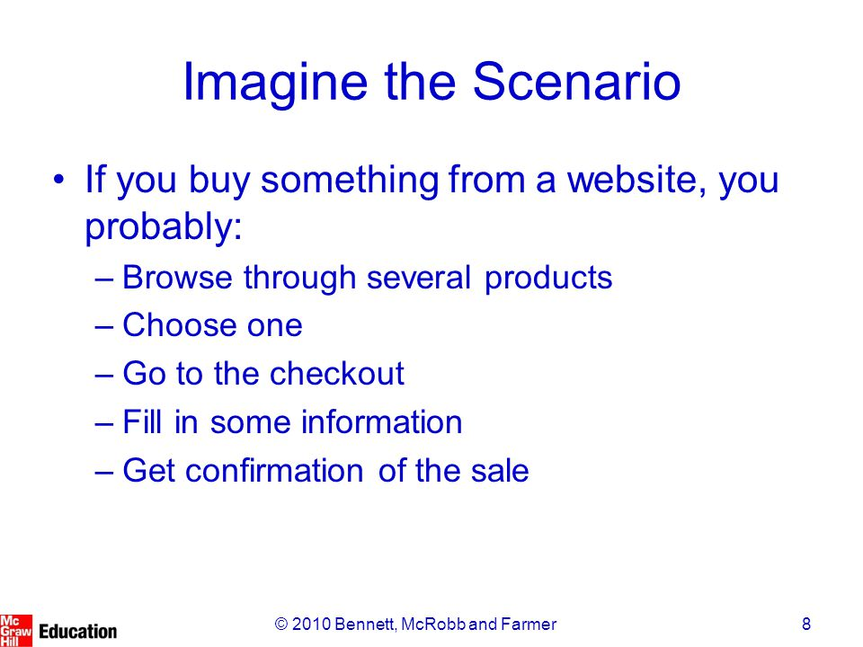 8© 2010 Bennett, McRobb and Farmer Imagine the Scenario If you buy something from a website, you probably: –Browse through several products –Choose one –Go to the checkout –Fill in some information –Get confirmation of the sale