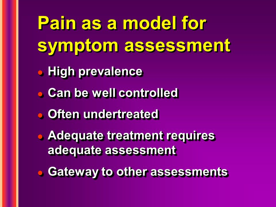Pain as a model for symptom assessment l High prevalence l Can be well controlled l Often undertreated l Adequate treatment requires adequate assessment l Gateway to other assessments l High prevalence l Can be well controlled l Often undertreated l Adequate treatment requires adequate assessment l Gateway to other assessments