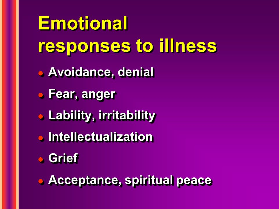 Emotional responses to illness l Avoidance, denial l Fear, anger l Lability, irritability l Intellectualization l Grief l Acceptance, spiritual peace l Avoidance, denial l Fear, anger l Lability, irritability l Intellectualization l Grief l Acceptance, spiritual peace