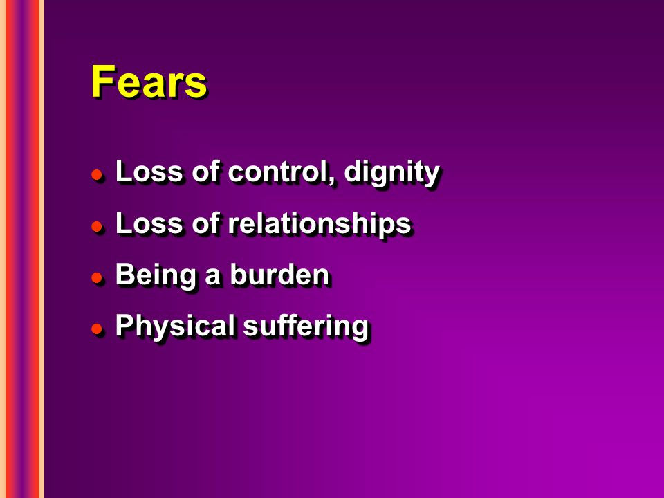 Fears l Loss of control, dignity l Loss of relationships l Being a burden l Physical suffering l Loss of control, dignity l Loss of relationships l Being a burden l Physical suffering