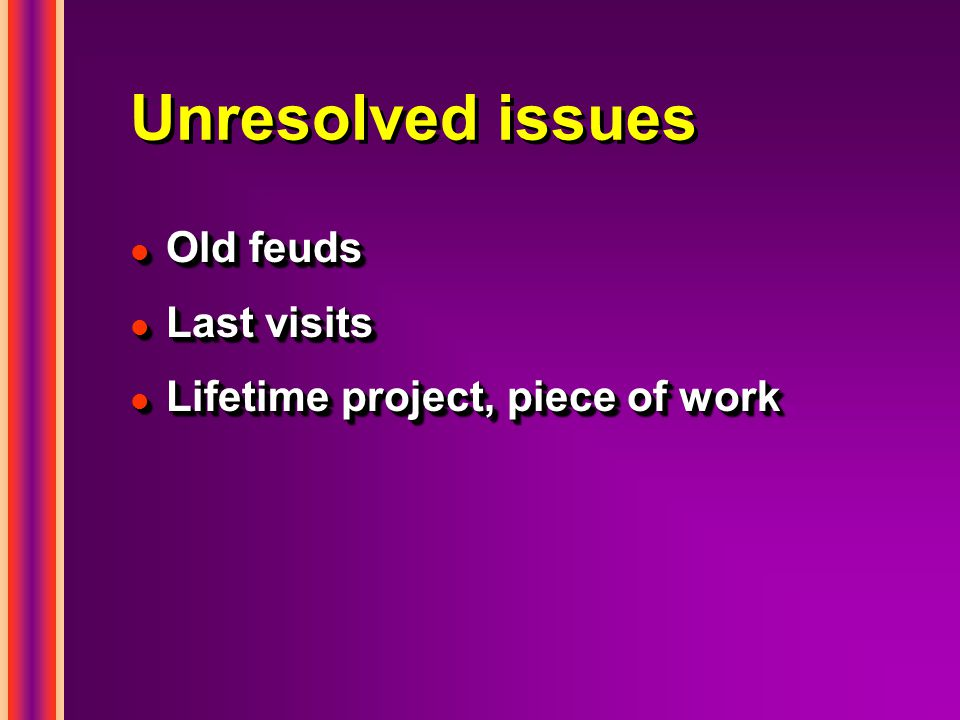 Unresolved issues l Old feuds l Last visits l Lifetime project, piece of work l Old feuds l Last visits l Lifetime project, piece of work