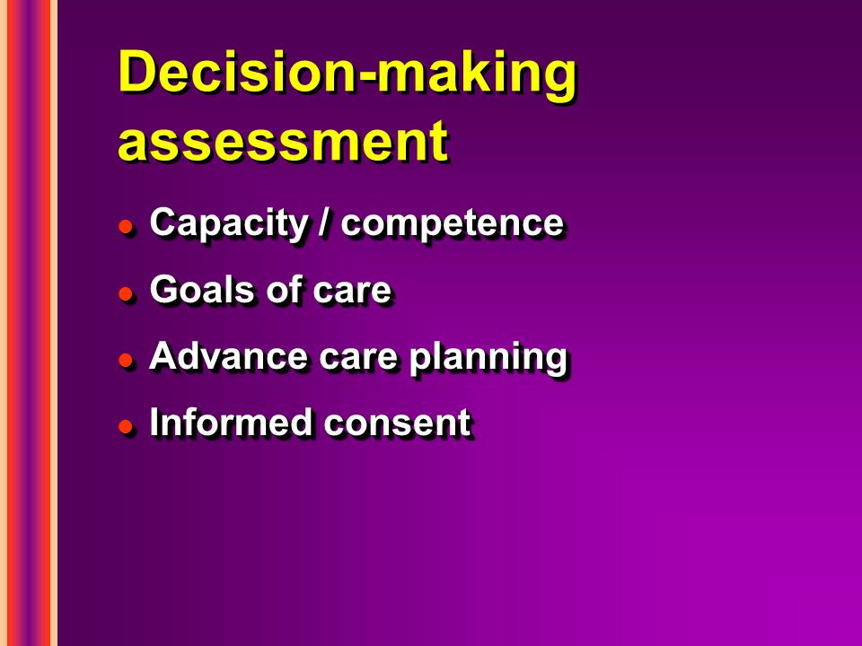 Decision-making assessment l Capacity / competence l Goals of care l Advance care planning l Informed consent l Capacity / competence l Goals of care l Advance care planning l Informed consent