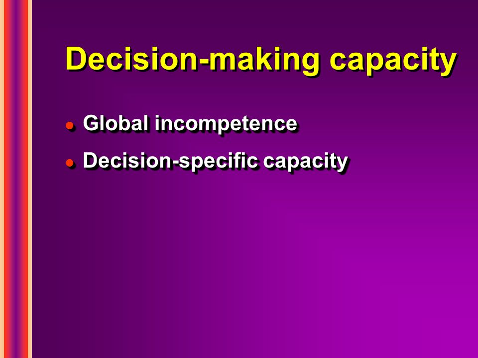 Decision-making capacity l Global incompetence l Decision-specific capacity l Global incompetence l Decision-specific capacity