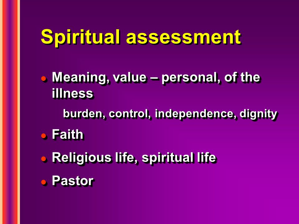 Spiritual assessment l Meaning, value – personal, of the illness burden, control, independence, dignity l Faith l Religious life, spiritual life l Pastor l Meaning, value – personal, of the illness burden, control, independence, dignity l Faith l Religious life, spiritual life l Pastor