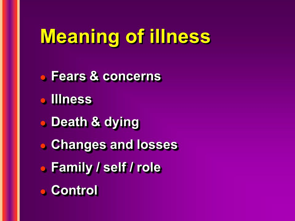 Meaning of illness l Fears & concerns l Illness l Death & dying l Changes and losses l Family / self / role l Control l Fears & concerns l Illness l Death & dying l Changes and losses l Family / self / role l Control