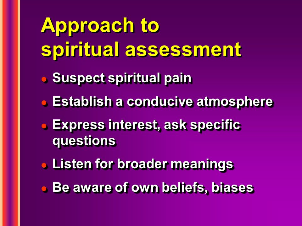 Approach to spiritual assessment l Suspect spiritual pain l Establish a conducive atmosphere l Express interest, ask specific questions l Listen for broader meanings l Be aware of own beliefs, biases l Suspect spiritual pain l Establish a conducive atmosphere l Express interest, ask specific questions l Listen for broader meanings l Be aware of own beliefs, biases