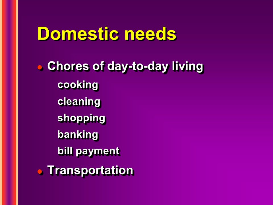 Domestic needs l Chores of day-to-day living cookingcleaningshoppingbanking bill payment l Transportation l Chores of day-to-day living cookingcleaningshoppingbanking bill payment l Transportation