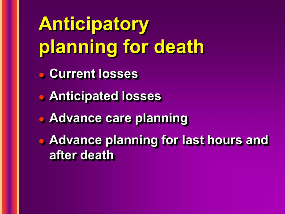 Anticipatory planning for death l Current losses l Anticipated losses l Advance care planning l Advance planning for last hours and after death l Current losses l Anticipated losses l Advance care planning l Advance planning for last hours and after death