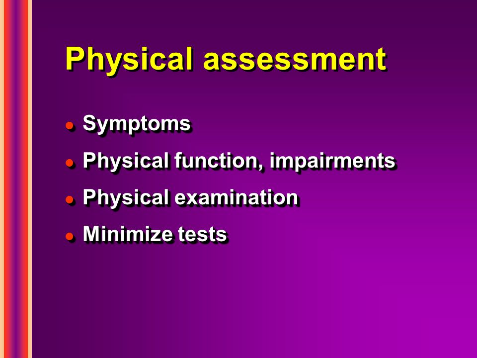 Physical assessment l Symptoms l Physical function, impairments l Physical examination l Minimize tests l Symptoms l Physical function, impairments l Physical examination l Minimize tests
