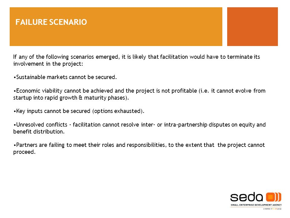 FAILURE SCENARIO If any of the following scenarios emerged, it is likely that facilitation would have to terminate its involvement in the project: Sustainable markets cannot be secured.