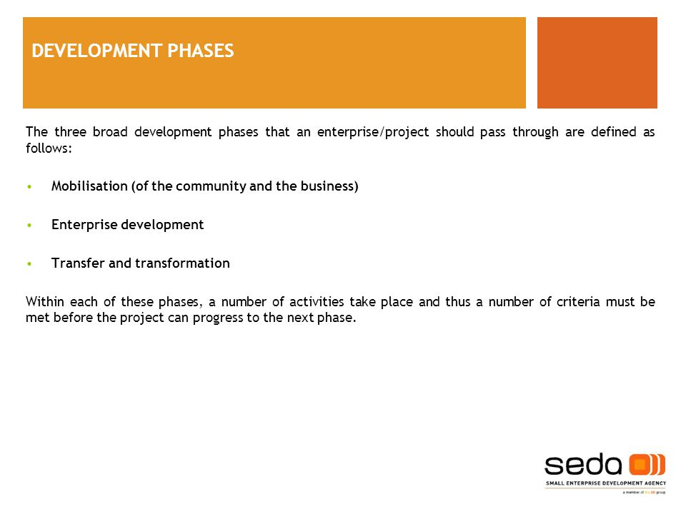 DEVELOPMENT PHASES The three broad development phases that an enterprise/project should pass through are defined as follows: Mobilisation (of the community and the business) Enterprise development Transfer and transformation Within each of these phases, a number of activities take place and thus a number of criteria must be met before the project can progress to the next phase.