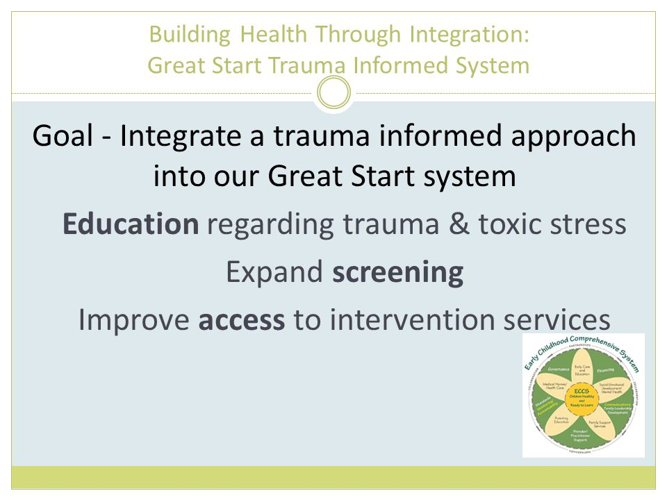 Building Health Through Integration: Great Start Trauma Informed System Goal - Integrate a trauma informed approach into our Great Start system Education regarding trauma & toxic stress Expand screening Improve access to intervention services