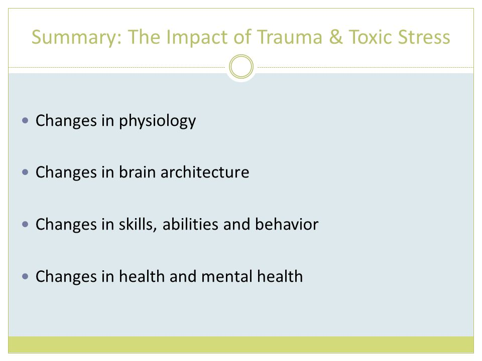 Summary: The Impact of Trauma & Toxic Stress Changes in physiology Changes in brain architecture Changes in skills, abilities and behavior Changes in health and mental health