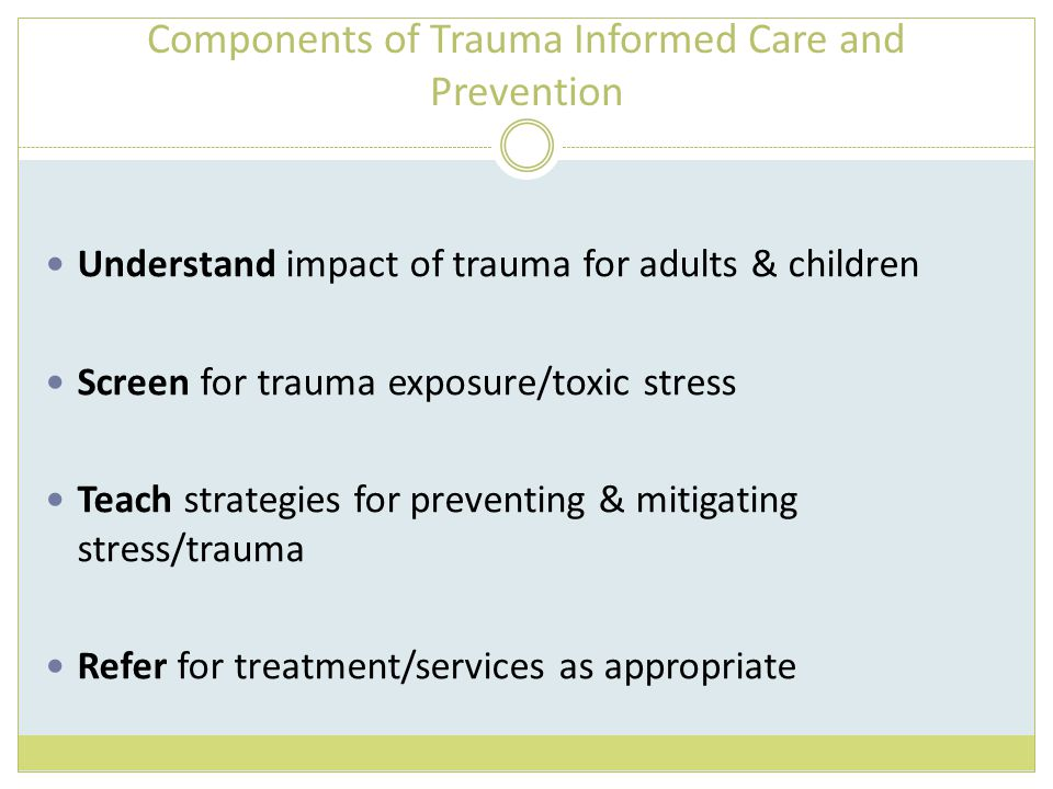 Components of Trauma Informed Care and Prevention Understand impact of trauma for adults & children Screen for trauma exposure/toxic stress Teach strategies for preventing & mitigating stress/trauma Refer for treatment/services as appropriate