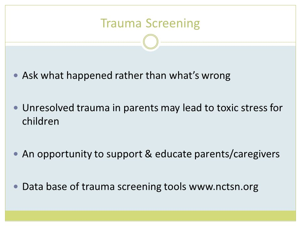 Trauma Screening Ask what happened rather than what's wrong Unresolved trauma in parents may lead to toxic stress for children An opportunity to support & educate parents/caregivers Data base of trauma screening tools