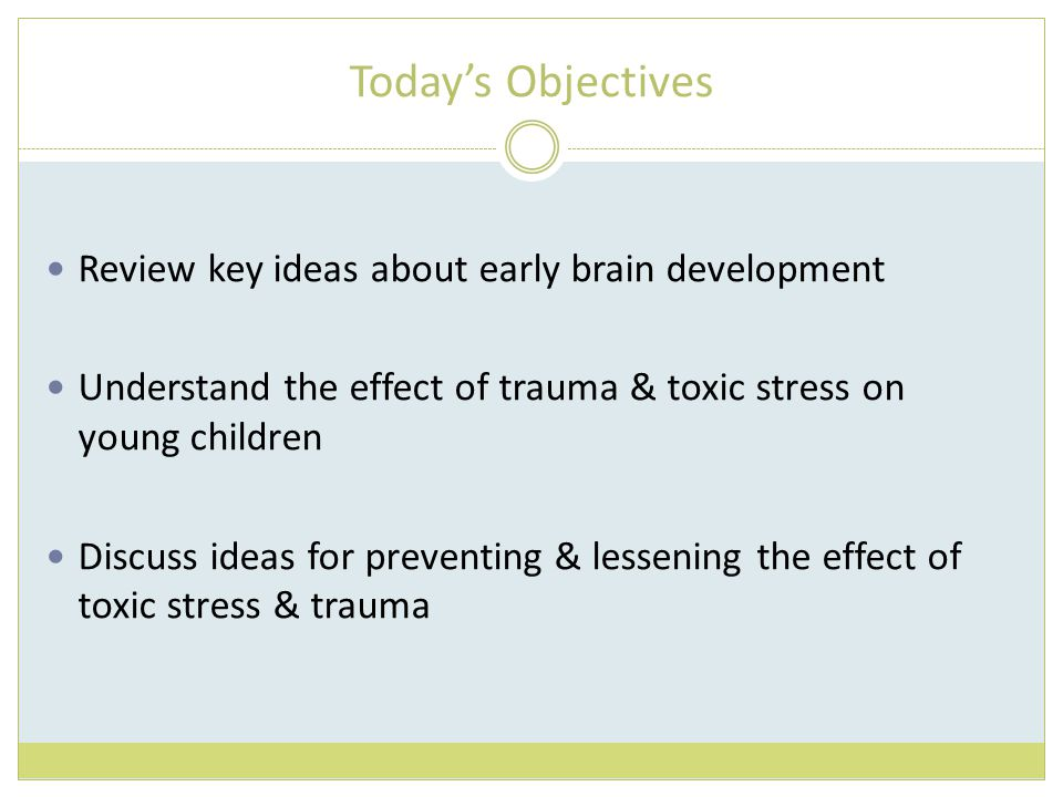 Today's Objectives Review key ideas about early brain development Understand the effect of trauma & toxic stress on young children Discuss ideas for preventing & lessening the effect of toxic stress & trauma