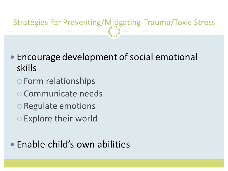 Strategies for Preventing/Mitigating Trauma/Toxic Stress Encourage development of social emotional skills  Form relationships  Communicate needs  Regulate emotions  Explore their world Enable child's own abilities