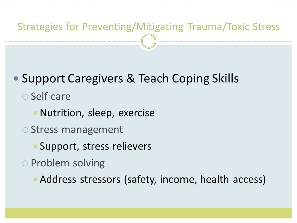 Strategies for Preventing/Mitigating Trauma/Toxic Stress Support Caregivers & Teach Coping Skills  Self care  Nutrition, sleep, exercise  Stress management  Support, stress relievers  Problem solving  Address stressors (safety, income, health access)