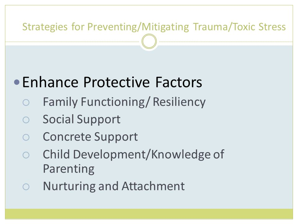 Strategies for Preventing/Mitigating Trauma/Toxic Stress Enhance Protective Factors  Family Functioning/ Resiliency  Social Support  Concrete Support  Child Development/Knowledge of Parenting  Nurturing and Attachment