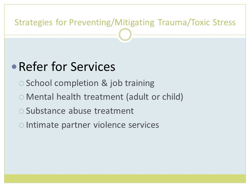 Strategies for Preventing/Mitigating Trauma/Toxic Stress Refer for Services  School completion & job training  Mental health treatment (adult or child)  Substance abuse treatment  Intimate partner violence services