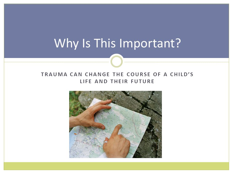 TRAUMA CAN CHANGE THE COURSE OF A CHILD'S LIFE AND THEIR FUTURE Why Is This Important