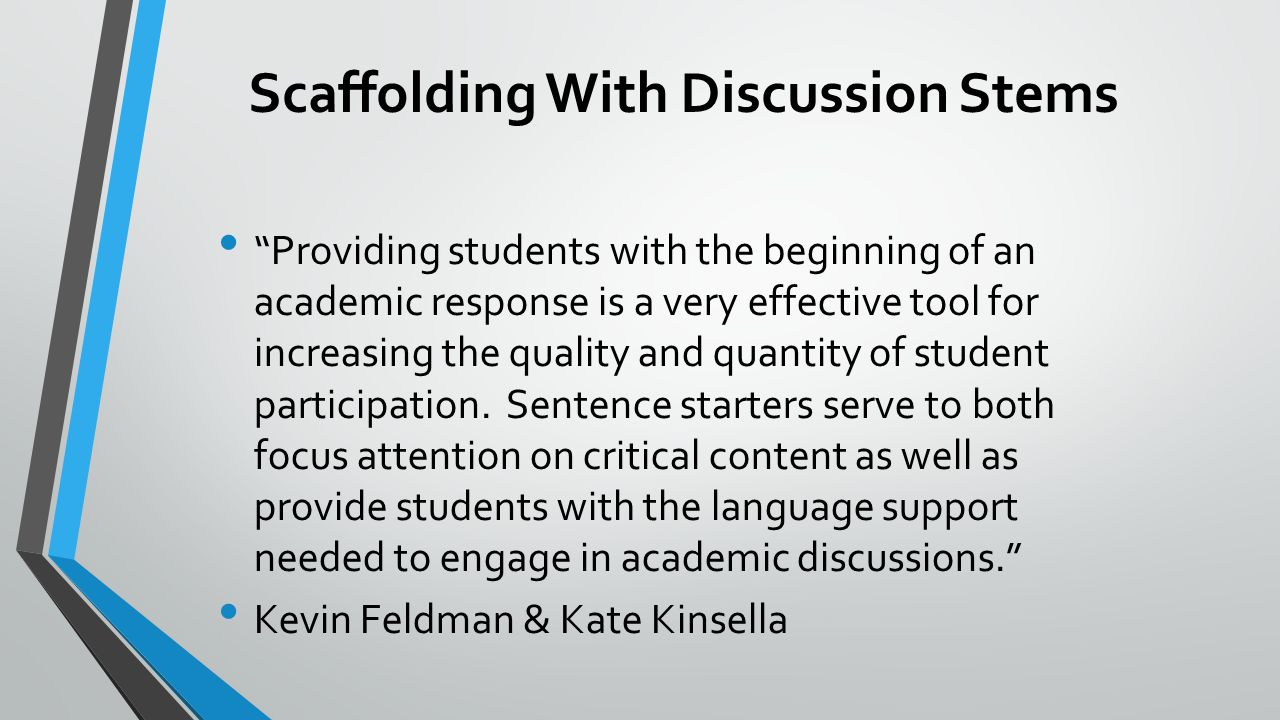 Scaffolding With Discussion Stems Providing students with the beginning of an academic response is a very effective tool for increasing the quality and quantity of student participation.