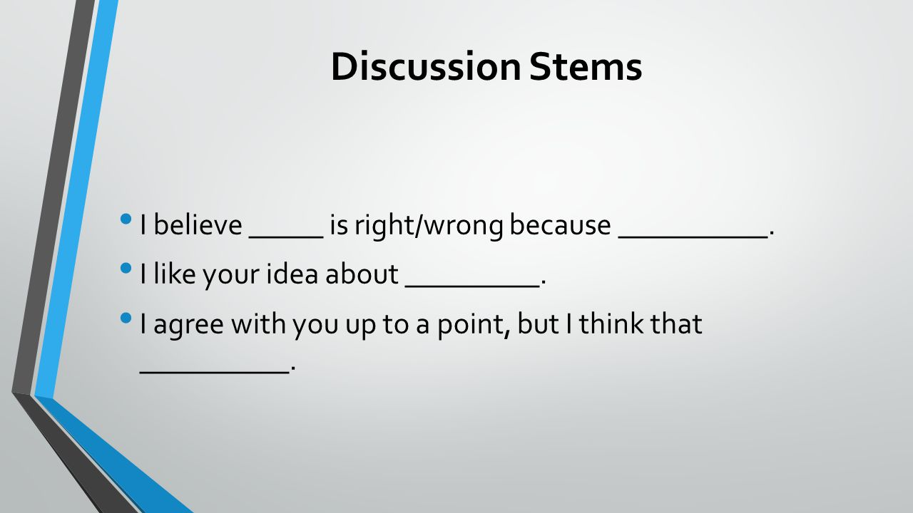 Discussion Stems I believe _____ is right/wrong because __________.