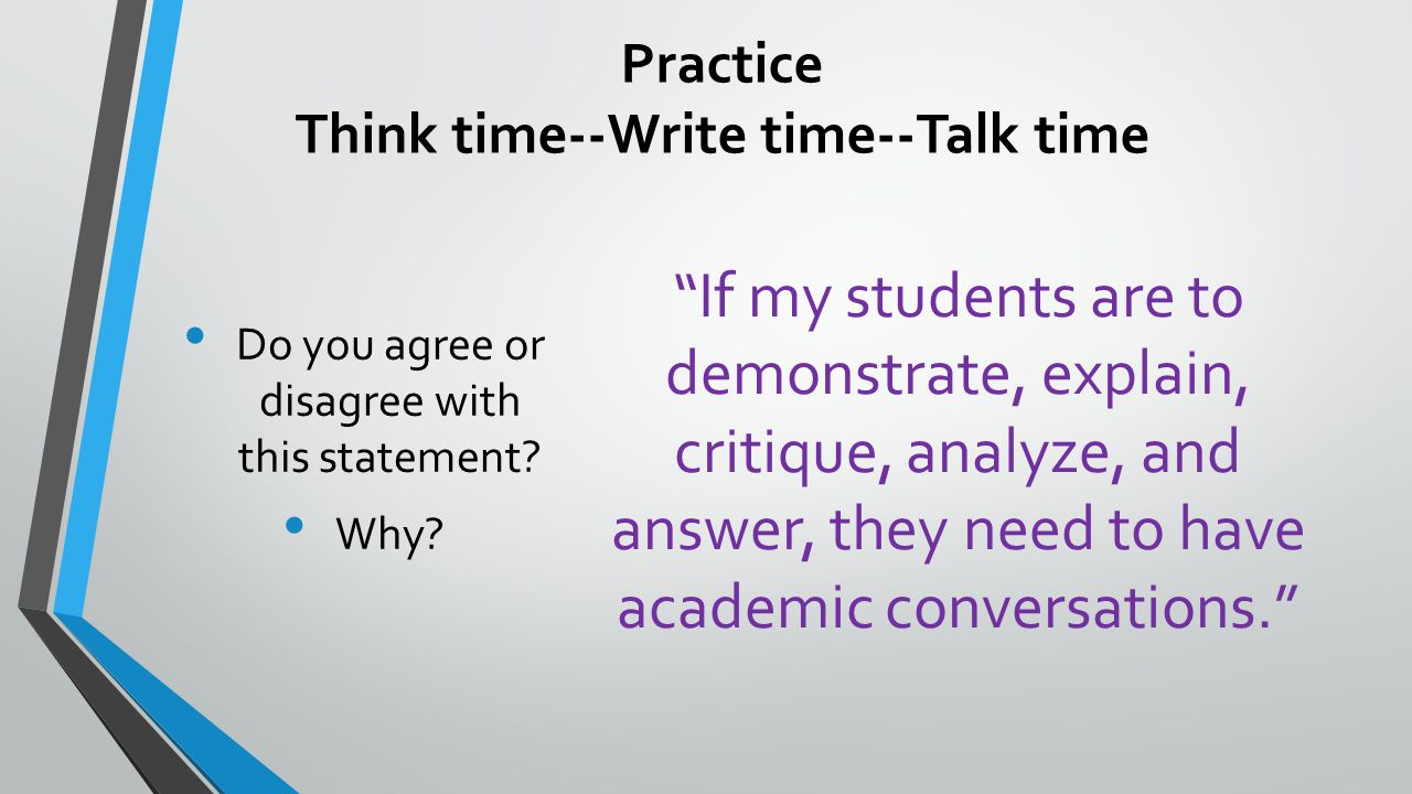 Practice Think time--Write time--Talk time If my students are to demonstrate, explain, critique, analyze, and answer, they need to have academic conversations. Do you agree or disagree with this statement.