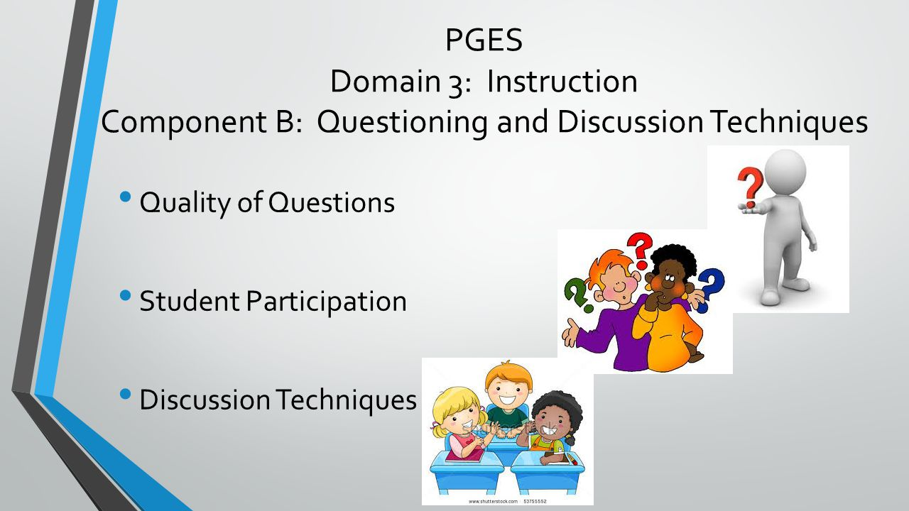 PGES Domain 3: Instruction Component B: Questioning and Discussion Techniques Quality of Questions Student Participation Discussion Techniques