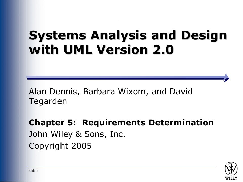 Slide 1 Systems Analysis and Design with UML Version 2.0 Alan Dennis, Barbara Wixom, and David Tegarden Chapter 5: Requirements Determination John Wiley & Sons, Inc.