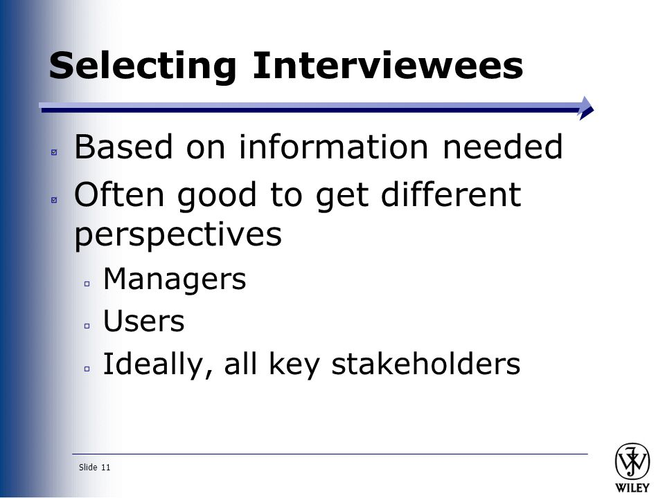 Slide 11 Selecting Interviewees Based on information needed Often good to get different perspectives Managers Users Ideally, all key stakeholders