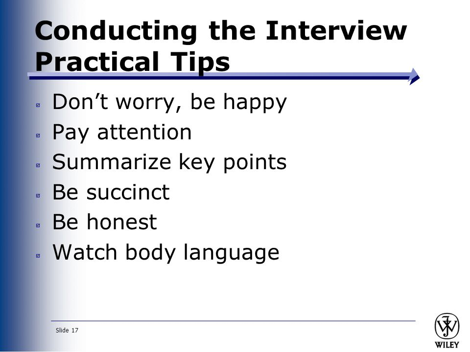 Slide 17 Conducting the Interview Practical Tips Don't worry, be happy Pay attention Summarize key points Be succinct Be honest Watch body language