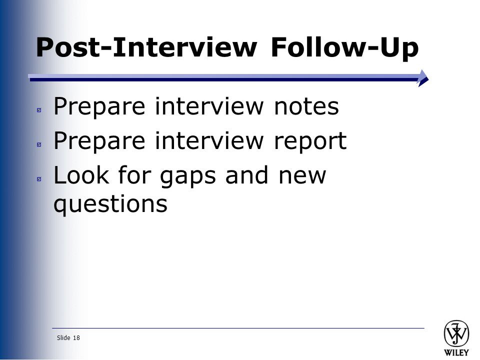 Slide 18 Post-Interview Follow-Up Prepare interview notes Prepare interview report Look for gaps and new questions