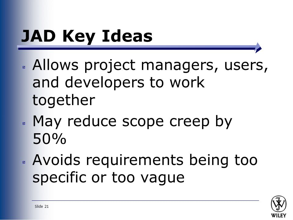Slide 21 JAD Key Ideas Allows project managers, users, and developers to work together May reduce scope creep by 50% Avoids requirements being too specific or too vague
