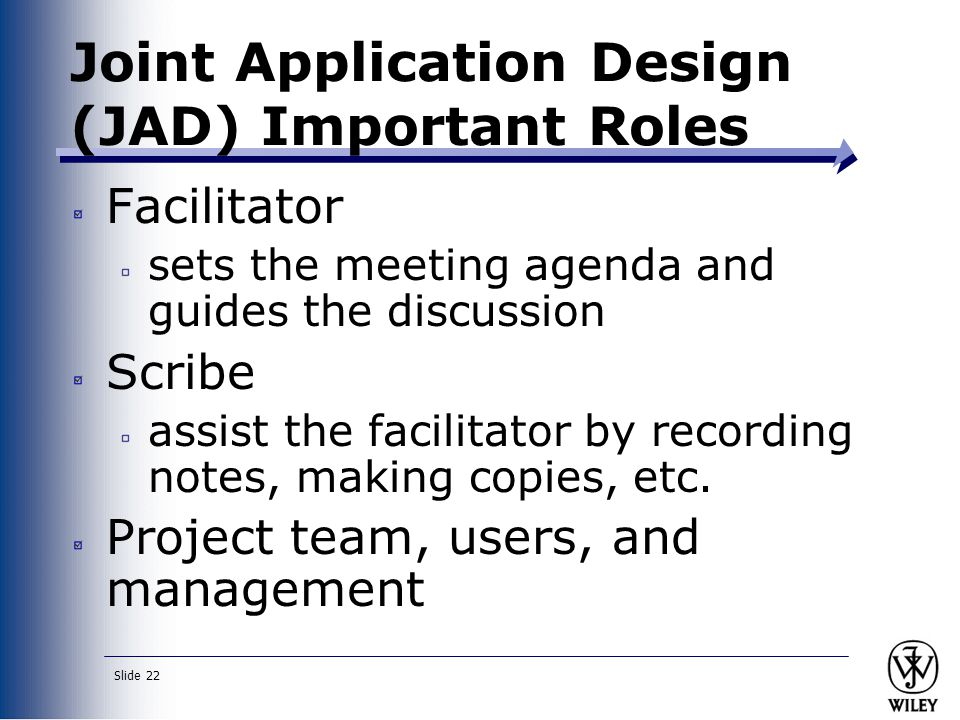 Slide 22 Joint Application Design (JAD) Important Roles Facilitator sets the meeting agenda and guides the discussion Scribe assist the facilitator by recording notes, making copies, etc.