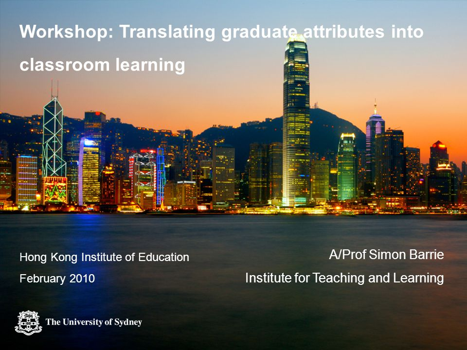 Workshop: Translating graduate attributes into classroom learning A/Prof Simon Barrie Institute for Teaching and Learning Hong Kong Institute of Education February 2010