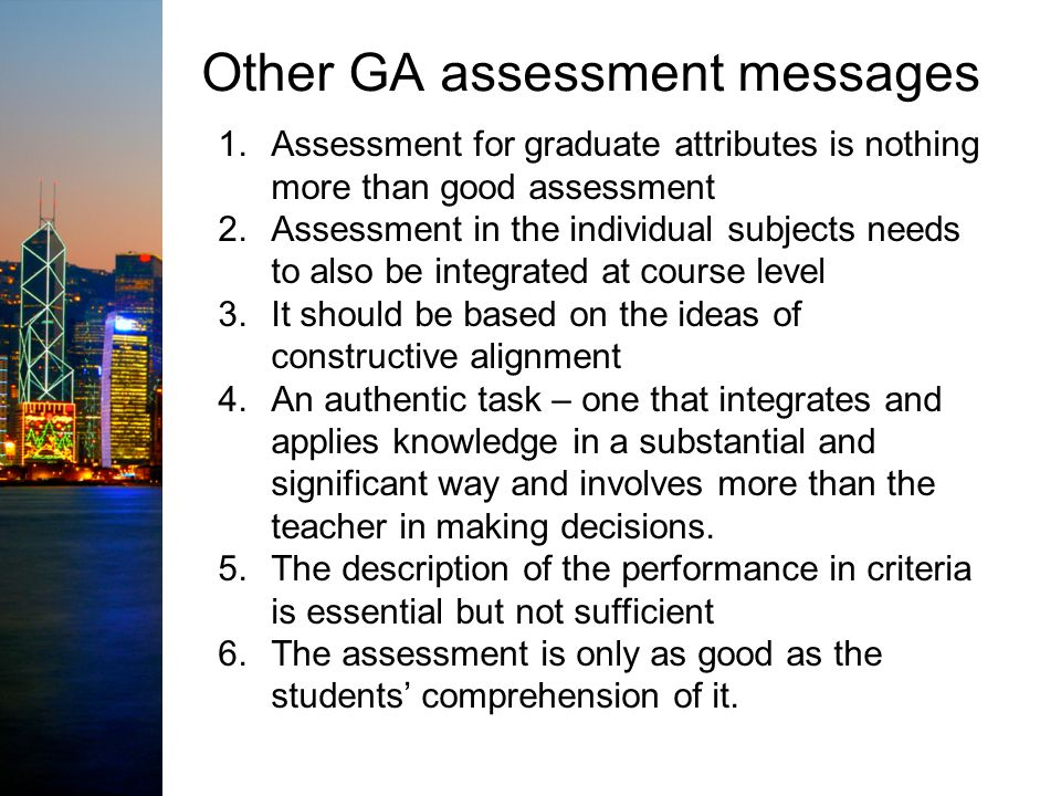 Other GA assessment messages 1.Assessment for graduate attributes is nothing more than good assessment 2.Assessment in the individual subjects needs to also be integrated at course level 3.It should be based on the ideas of constructive alignment 4.An authentic task – one that integrates and applies knowledge in a substantial and significant way and involves more than the teacher in making decisions.