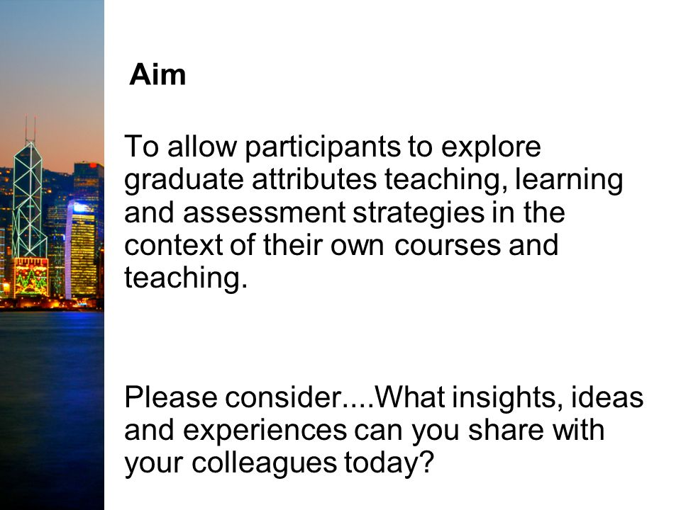 Aim To allow participants to explore graduate attributes teaching, learning and assessment strategies in the context of their own courses and teaching.