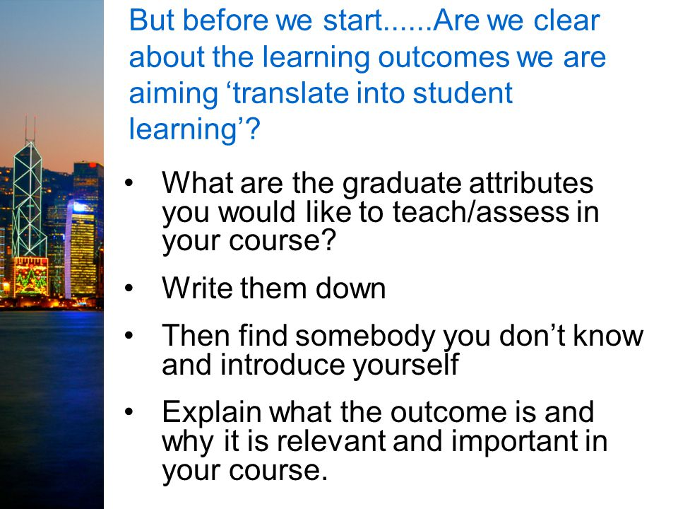 But before we start......Are we clear about the learning outcomes we are aiming 'translate into student learning'.