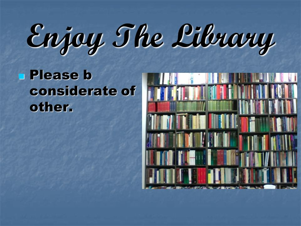Enjoy The Library Please b considerate of other. Please b considerate of other.
