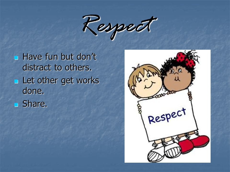 Respect Have fun but don't distract to others. Have fun but don't distract to others.