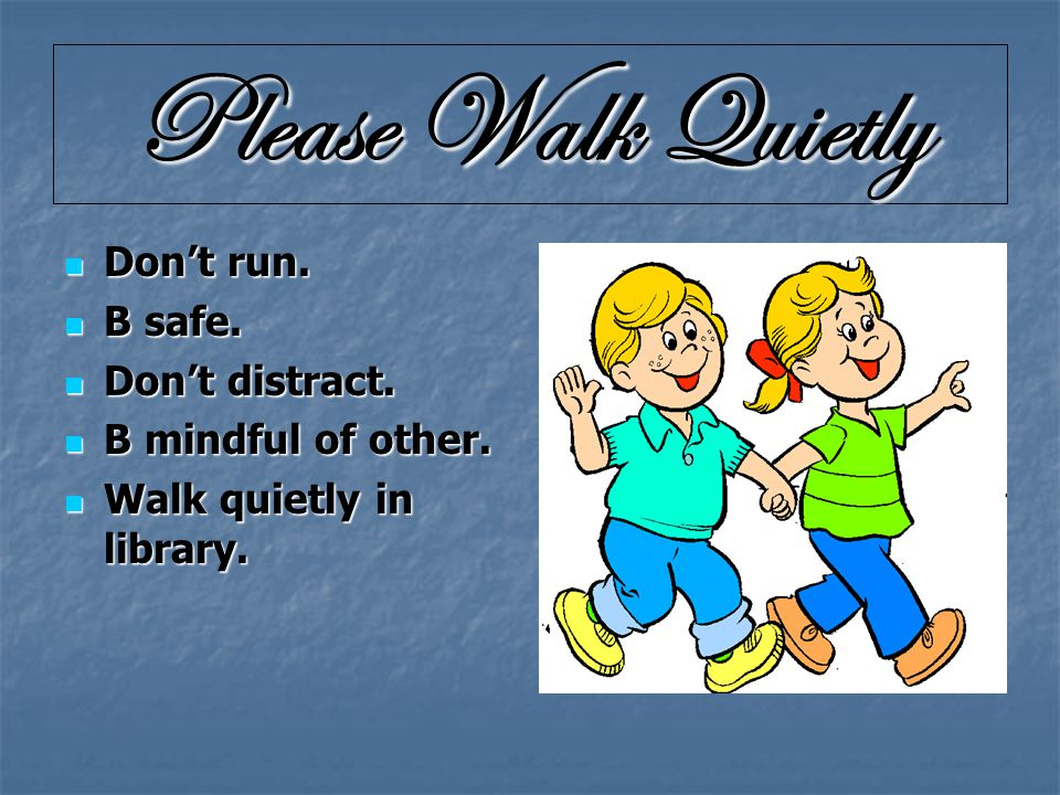 Please Walk Quietly Don't run. Don't run. B safe.