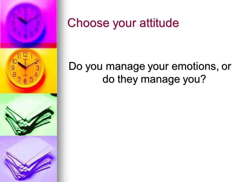 Choose your attitude Do you manage your emotions, or do they manage you